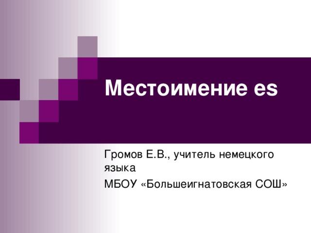 Местоимение es   Громов Е.В., учитель немецкого языка МБОУ «Большеигнатовская СОШ»