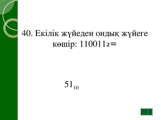 40. Екілік жүйеден ондық жүйеге көшір: 110011 ₂= 51 10