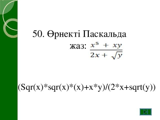 50. Өрнекті Паскальда жаз: (Sqr(x)*sqr(x)*(x)+x*y)/(2*x+sqrt(y))