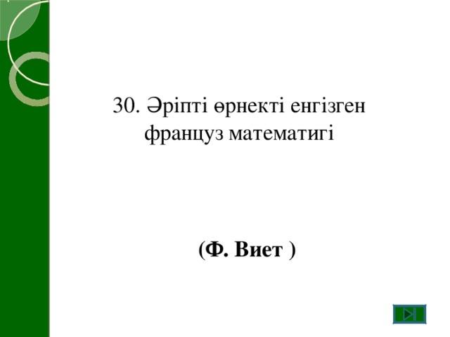 30. Әріпті өрнекті енгізген француз математигі (Ф. Виет )