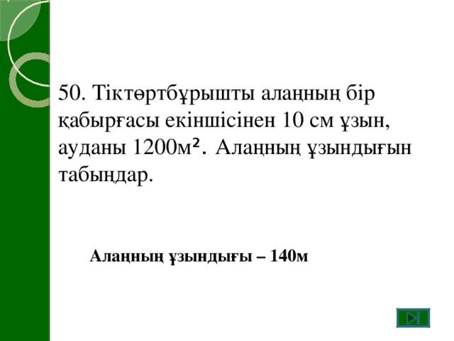 50. Тіктөртбұрышты алаңның бір қабырғасы екіншісінен 10 см ұзын, ауданы 1200м ² . Алаңның ұзындығын табыңдар. Алаңның ұзындығы – 140м