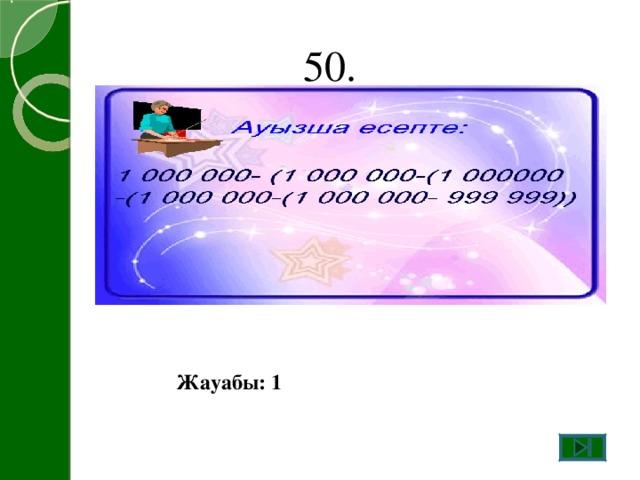50. Жауабы: 1