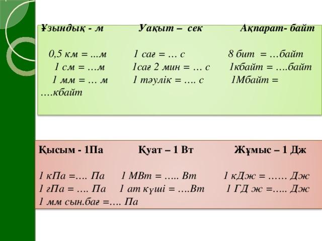 Ұзындық - м  Уақыт – секАқпарат- байт   0 ,5 км= ...м  1 сағ=… с 8 бит =…байт  1 см=…м1 сағ 2 мин=… с1кбайт=….байт  1 мм=… м 1 тәулік=…. с 1Мбайт= ….кбайт       Қысым - 1ПаҚуат – 1 ВтЖұмыс – 1 Дж 1 кПа =…. Па1 МВт = ….. Вт1 кДж = …… Дж 1 гПа=…. Па1 ат күші=….Вт1 ГД ж=…..Дж 1 мм сын.бағ=….Па