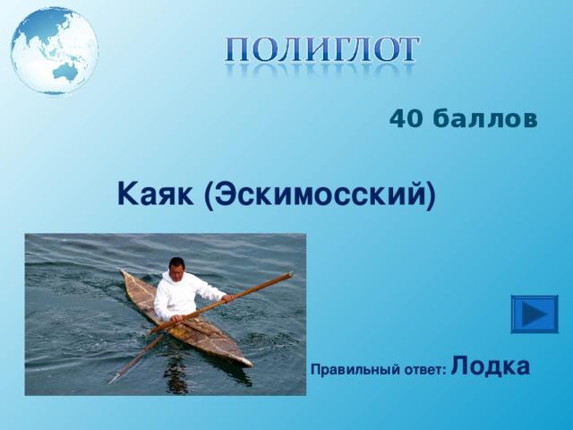 40 баллов Каяк (Эскимосский) Правильный ответ: Лодка