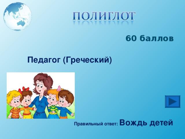 60 баллов Педагог (Греческий) Правильный ответ: Вождь детей