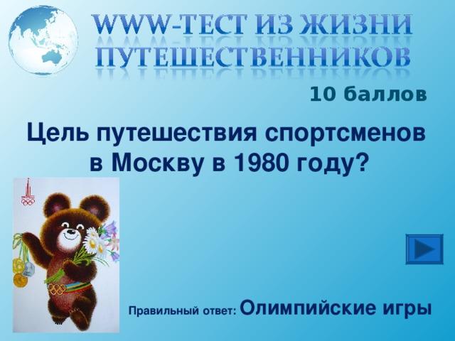 10 баллов Цель путешествия спортсменов в Москву в 1980 году? Правильный ответ: Олимпийские игры