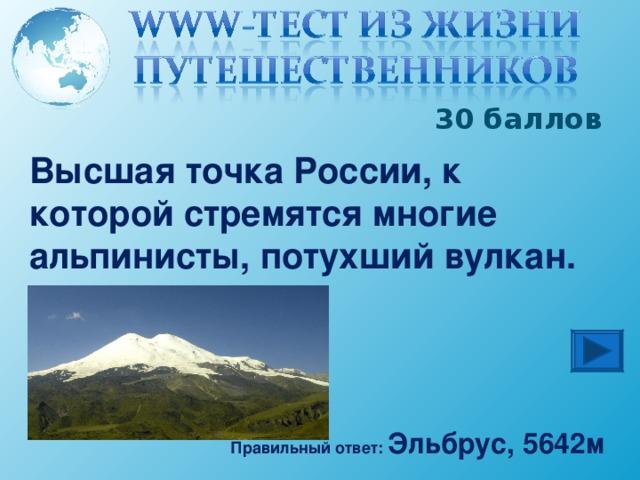 30 баллов Высшая точка России, к которой стремятся многие альпинисты, потухший вулкан. Правильный ответ: Эльбрус, 5642м