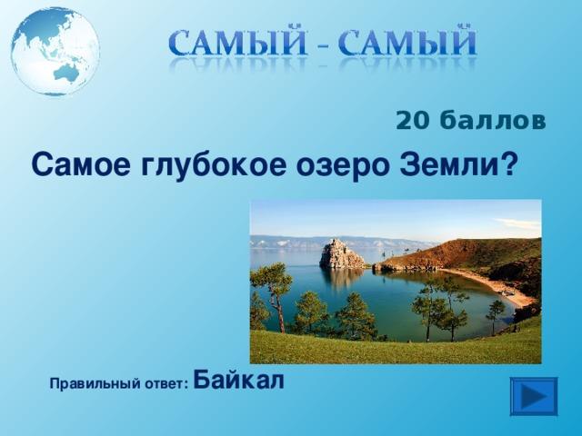 20 баллов Самое глубокое озеро Земли? Правильный ответ: Байкал