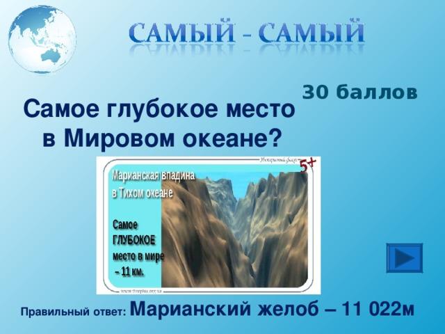 30 баллов Самое глубокое место в Мировом океане? Правильный ответ: Марианский желоб – 11 022м