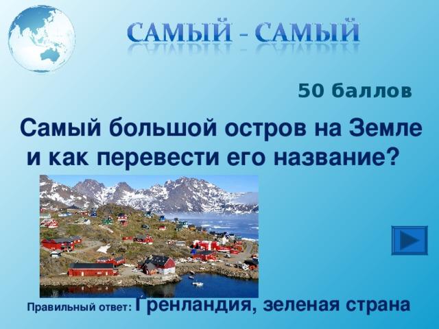 50 баллов Самый большой остров на Земле  и как перевести его название? Правильный ответ: Гренландия, зеленая страна