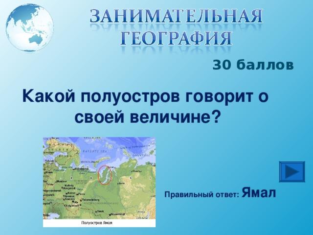 30 баллов Какой полуостров говорит о своей величине? Правильный ответ: Ямал