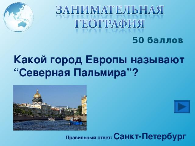 """50 баллов Какой город Европы называют """" Северная Пальмира """" ? Правильный ответ: Санкт-Петербург"""