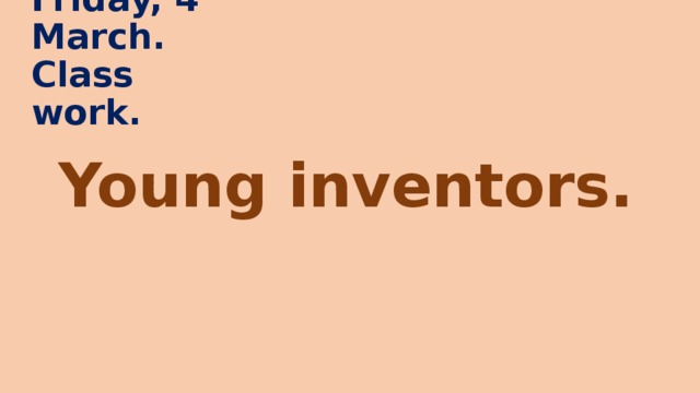 Friday, 4 March.  Class work. Young inventors.