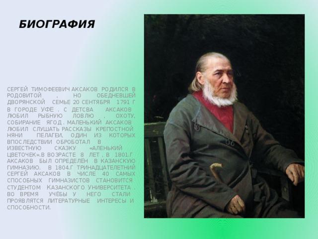 БИОГРАФИЯ СЕРГЕЙ ТИМОФЕЕВИЧ АКСАКОВ РОДИЛСЯ В РОДОВИТОЙ , НО ОБЕДНЕВШЕЙ ДВОРЯНСКОЙ СЕМЬЕ 20 СЕНТЯБРЯ 1791 Г В ГОРОДЕ УФЕ . С ДЕТСВА АКСАКОВ ЛЮБИЛ РЫБНУЮ ЛОВЛЮ , ОХОТУ, СОБИРАНИЕ ЯГОД . МАЛЕНЬКИЙ АКСАКОВ ЛЮБИЛ СЛУШАТЬ РАССКАЗЫ КРЕПОСТНОЙ НЯНИ ПЕЛАГЕИ, ОДИН ИЗ КОТОРЫХ ВПОСЛЕДСТВИИ ОБРОБОТАЛ В ИЗВЕСТНУЮ СКАЗКУ «АЛЕНЬКИЙ ЦВЕТОЧЕК».В ВОЗРАСТЕ 8 ЛЕТ , В 1801.Г АКСАКОВ БЫЛ ОПРЕДЕЛЁН В КАЗАНСКУЮ ГИМНАЗИЮ. В 1804.Г ТРИНАДЦАТЕЛЕТНИЙ СЕРГЕЙ АКСАКОВ В ЧИСЛЕ 40 САМЫХ СПОСОБНЫХ ГИМНАЗИСТОВ СТАНОВИТСЯ СТУДЕНТОМ К АЗАНСКОГО У НИВЕРСИТЕТА . ВО ВРЕМЯ УЧЁБЫ У НЕГО СТАЛИ ПРОЯВЛЯТСЯ ЛИТЕРАТУРНЫЕ ИНТЕРЕСЫ И СПОСОБНОСТИ.