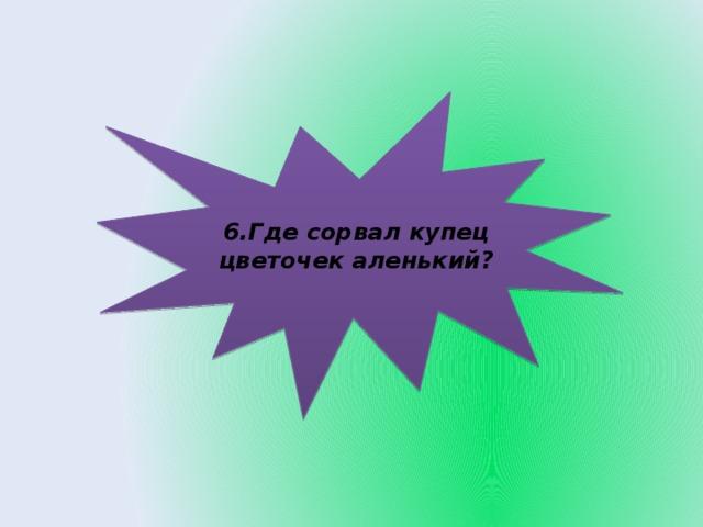6.Где сорвал купец цветочек аленький?