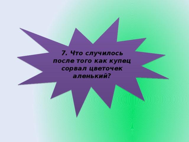 7. Что случилось после того как купец сорвал цветочек аленький?
