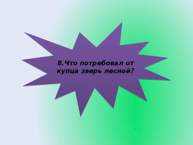 8.Что потребовал от купца зверь лесной?