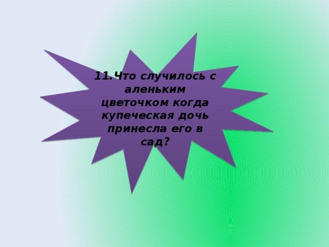 11.Что случилось с аленьким цветочком когда купеческая дочь принесла его в сад?