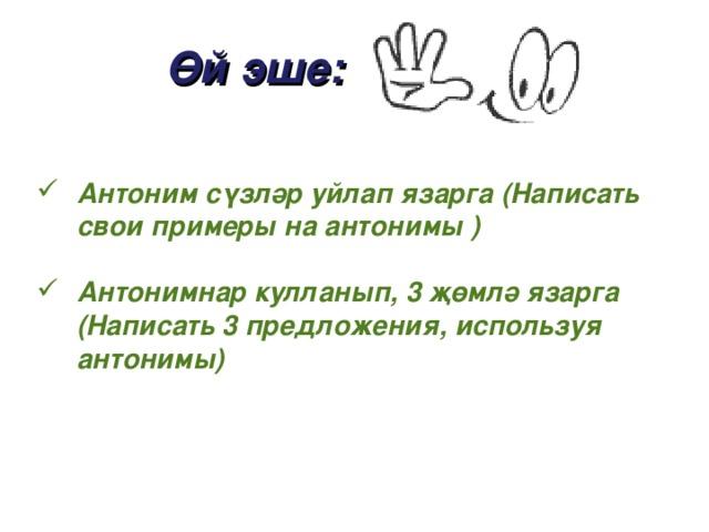 Өй эше: Антоним сүзләр уйлап язарга (Написат ь свои примеры на антонимы )  Антонимнар кулланып, 3 җөмлә язарга (Написат ь 3 предложения, используя антонимы)