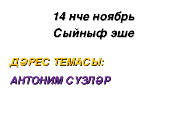 14 нче ноябр ь Сыйныф эше Д ӘРЕС ТЕМАСЫ:  АНТОНИМ СҮЗЛӘР