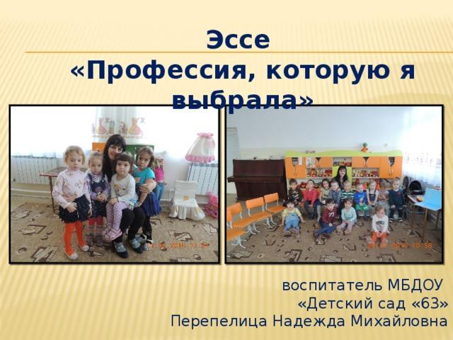 Эссе «Профессия, которую я выбрала»   воспитатель МБДОУ  «Детский сад «63»  Перепелица Надежда Михайловна