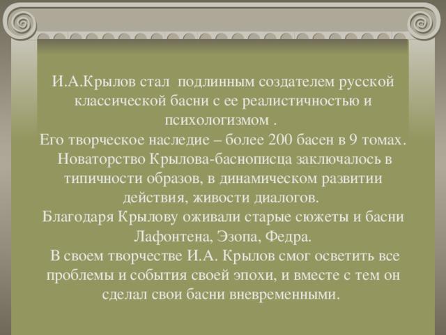 И.А.Крылов стал подлинным создателем русской классической басни с ее реалистичностью и психологизмом .  Его творческое наследие – более 200 басен в 9 томах.  НоваторствоКрылова-баснописцазаключалось в типичности образов, в динамическом развитии действия, живости диалогов.  Благодаря Крылову оживали старые сюжеты и басни Лафонтена, Эзопа, Федра.  В своем творчестве И.А. Крылов смог осветить все проблемы и события своей эпохи, и вместе с тем он сделал свои басни вневременными.