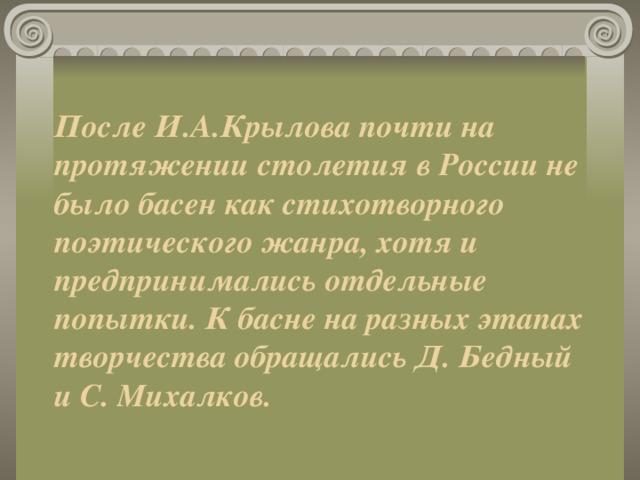 После И.А.Крылова почти на протяжении столетия в России не было басен как стихотворного поэтического жанра, хотя и предпринимались отдельные попытки. К басне на разных этапах творчества обращались Д. Бедный и С. Михалков.