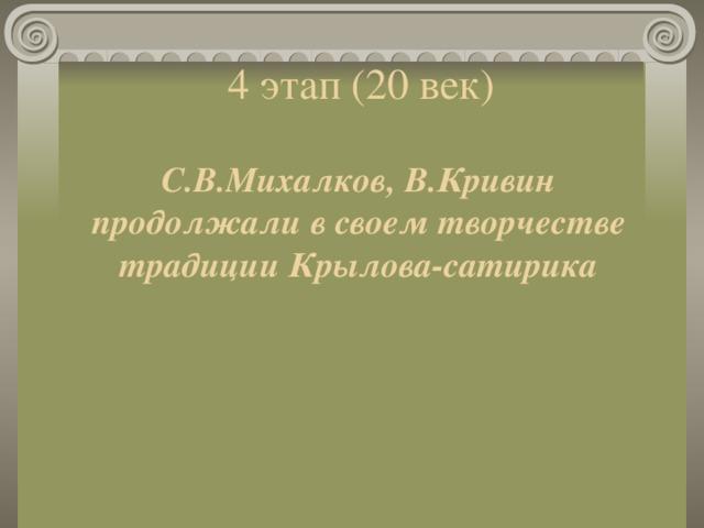4 этап (20 век) С.В.Михалков, В.Кривин продолжали в своем творчестве традиции Крылова-сатирика