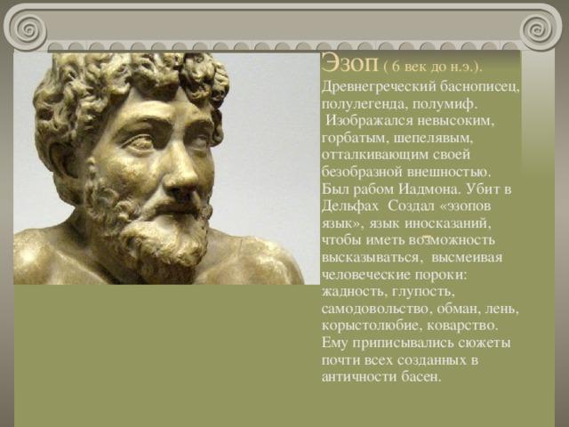 Эзоп ( 6 век до н.э.). Древнегреческий баснописец, полулегенда, полумиф. Изображался невысоким, горбатым, шепелявым, отталкивающим своей безобразной внешностью.  Был рабом Иадмона. Убит в Дельфах Создал «эзопов язык», язык иносказаний, чтобы иметь возможность высказываться, высмеивая человеческие пороки: жадность, глупость, самодовольство, обман, лень, корыстолюбие, коварство. Ему приписывались сюжеты почти всех созданных в античности басен.   -