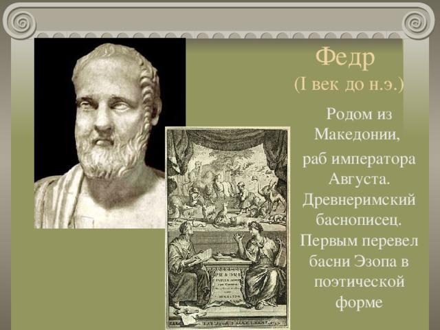 Федр  (I век до н.э.) Родом из Македонии, раб императора Августа. Древнеримский баснописец. Первым перевел басни Эзопа в поэтической форме