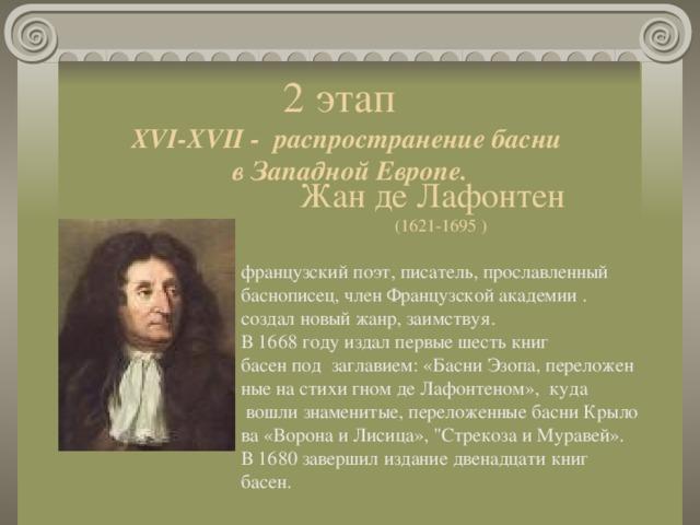 Жан де Лафонтен (1621-1695 ) французский поэт, писатель, прославленный баснописец, член Французской академии. создалновыйжанр,заимствуя. В1668годуиздалпервыешестькниг басенподзаглавием:«БасниЭзопа,переложенныенастихигномдеЛафонтеном», куда вошлизнаменитые,переложенныебасниКрылова«ВоронаиЛисица»,
