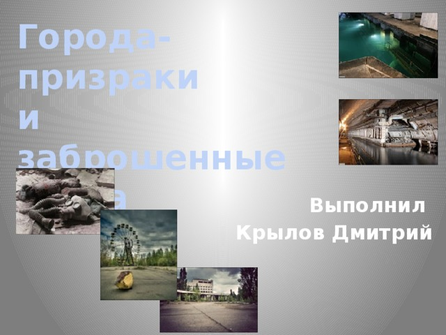 Города-призраки и заброшенные места Выполнил Крылов Дмитрий