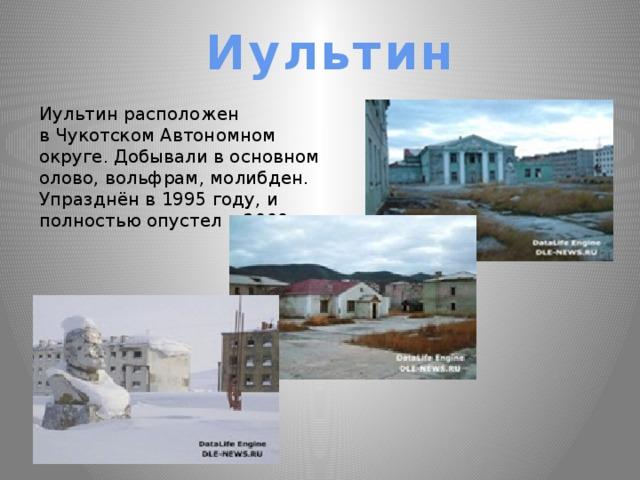 Иультин Иультин расположен в Чукотском Автономном округе. Добывали в основном олово, вольфрам, молибден. Упразднён в 1995 году, и полностью опустел в 2000.