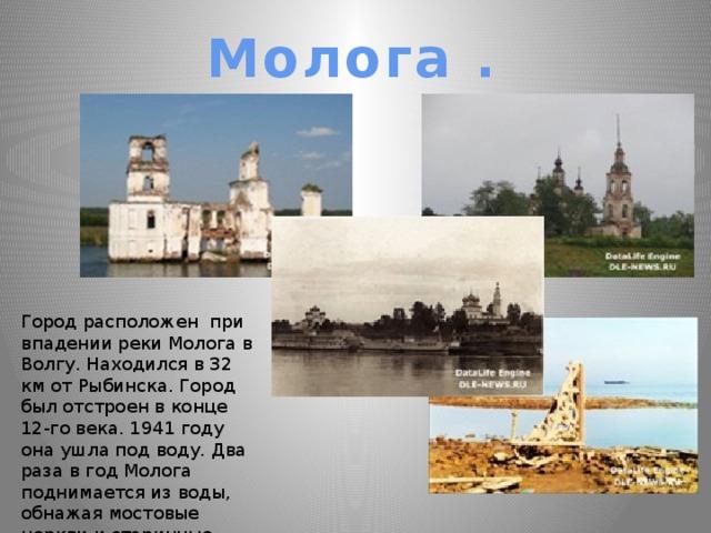 Молога . Город расположен при впадении реки Молога в Волгу. Находился в 32 км от Рыбинска. Город был отстроен в конце 12-го века. 1941 году она ушла под воду. Два раза в год Молога поднимается из воды, обнажая мостовые церкви и старинные кладбища.