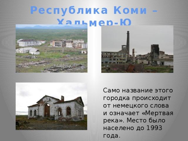 Республика Коми – Хальмер-Ю Само название этого городка происходит от немецкого слова и означает «Мертвая река». Место было населено до 1993 года.