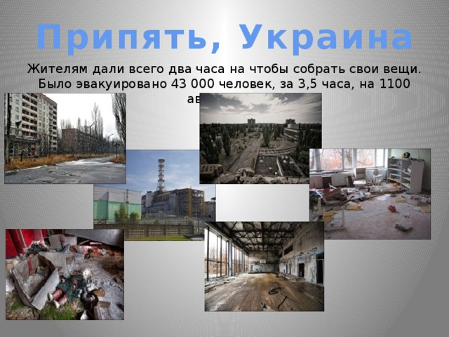 Припять, Украина Жителям дали всего два часа на чтобы собрать свои вещи. Было эвакуировано 43 000 человек, за 3,5 часа, на 1100 автобусах.