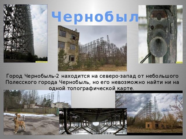 Чернобыль 2 Город Чернобыль-2 находится на северо-запад от небольшого Полесского города Чернобыль, но его невозможно найти ни на одной топографической карте.