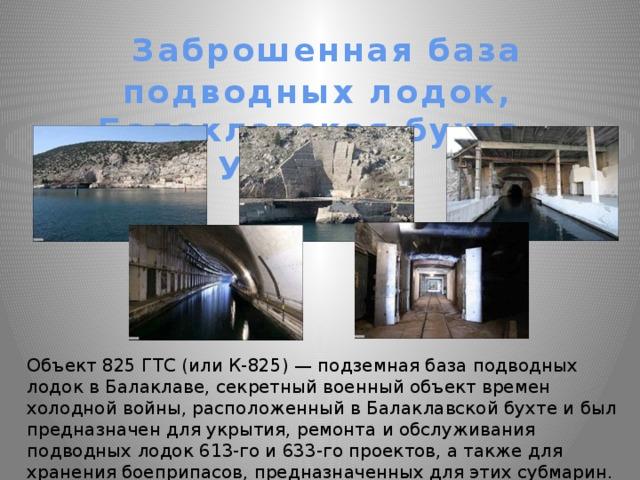 Заброшенная база подводных лодок, Балаклавская бухта, Украина Объект 825 ГТС (или К-825) — подземная база подводных лодок в Балаклаве, секретный военный объект времен холодной войны, расположенный в Балаклавской бухте и был предназначен для укрытия, ремонта и обслуживания подводных лодок 613-го и 633-го проектов, а также для хранения боеприпасов, предназначенных для этих субмарин.