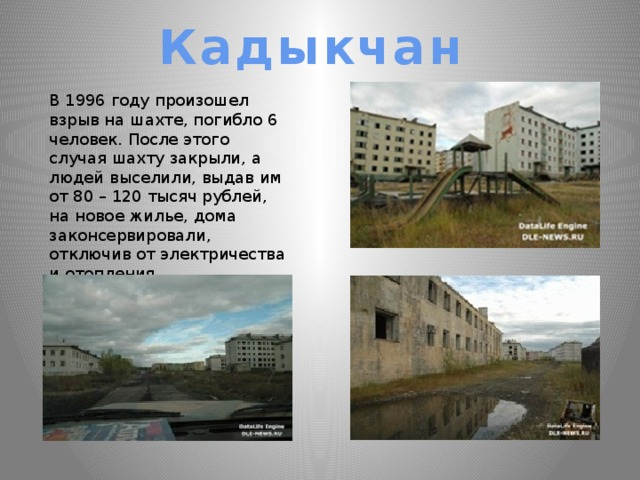 Кадыкчан В 1996 году произошел взрыв на шахте, погибло 6 человек. После этого случая шахту закрыли, а людей выселили, выдав им от 80 – 120 тысяч рублей, на новое жилье, дома законсервировали, отключив от электричества и отопления.