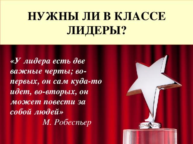 НУЖНЫ ЛИ В КЛАССЕ ЛИДЕРЫ? «У лидера есть две важные черты; во-первых, он сам куда-то идет, во-вторых, он может повести за собой людей»  М. Робеспьер
