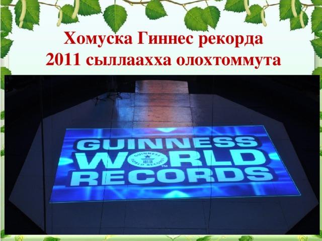 Хомуска Гиннес рекорда 2011 сыллаахха олохтоммута