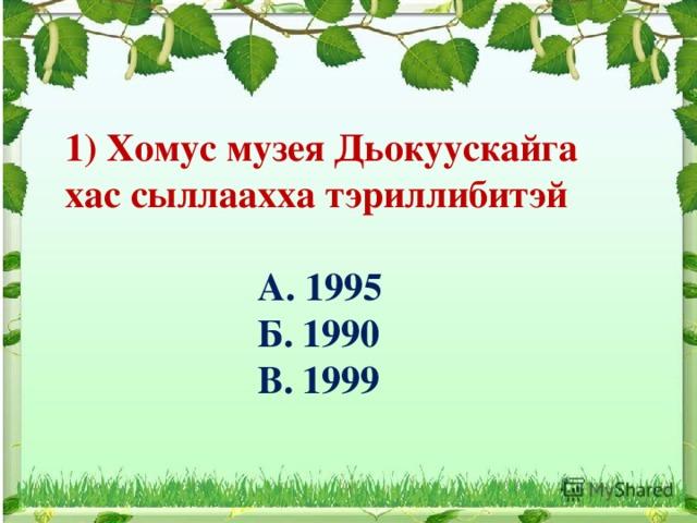 1) Хомус музея Дьокуускайга хас сыллаахха тэриллибитэй   А. 1995  Б. 1990  В. 1999