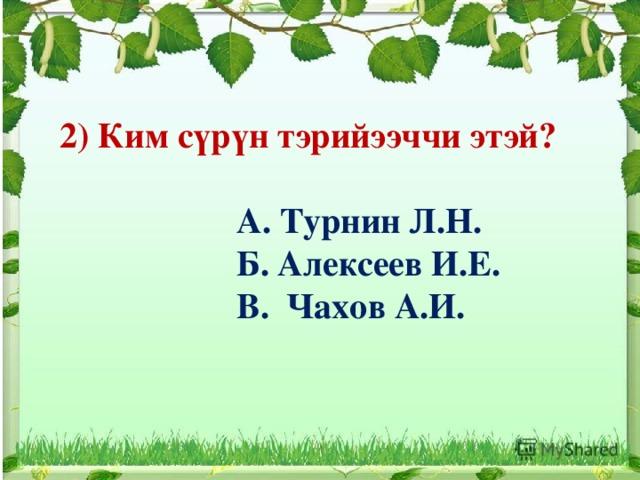 2) Ким сүрүн тэрийээччи этэй?   А. Турнин Л.Н.  Б. Алексеев И.Е.  В. Чахов А.И.