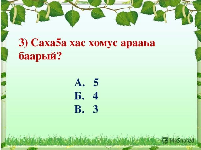 3) Саха5а хас хомус арааһа баарый?   А. 5  Б. 4  В. 3