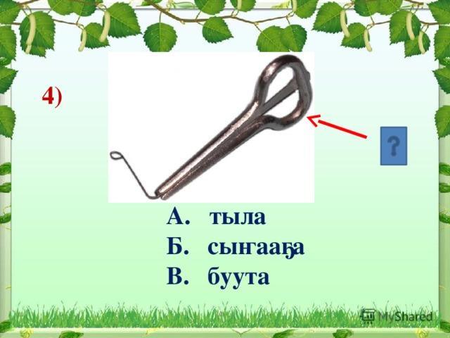 4)     А. тыла  Б. сыҥааҕа  В. буута