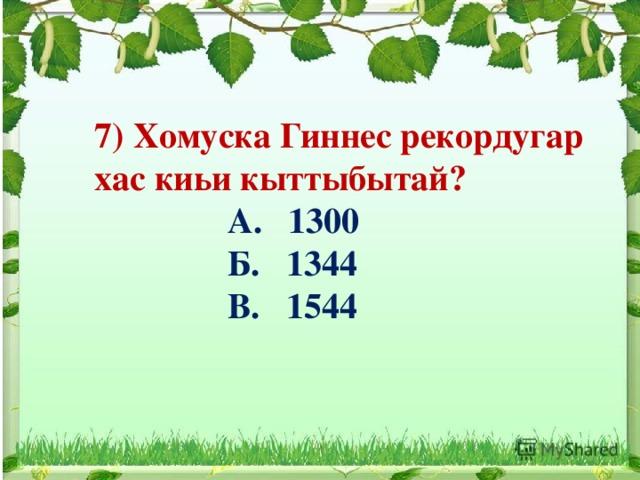 7) Хомуска Гиннес рекордугар хас киьи кыттыбытай?  А. 1300  Б. 1344  В. 1544