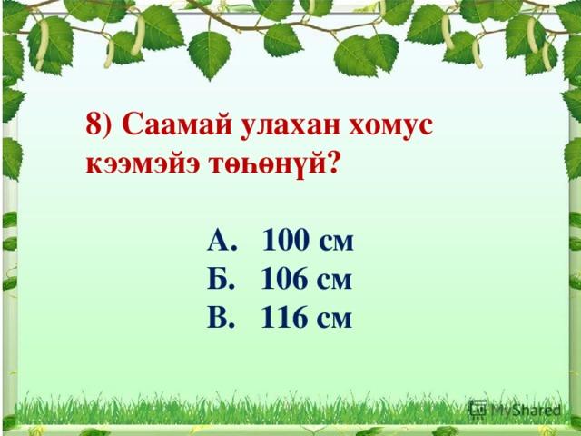 8) Саамай улахан хомус кээмэйэ төһөнүй?   А. 100 см  Б. 106 см  В. 116 см