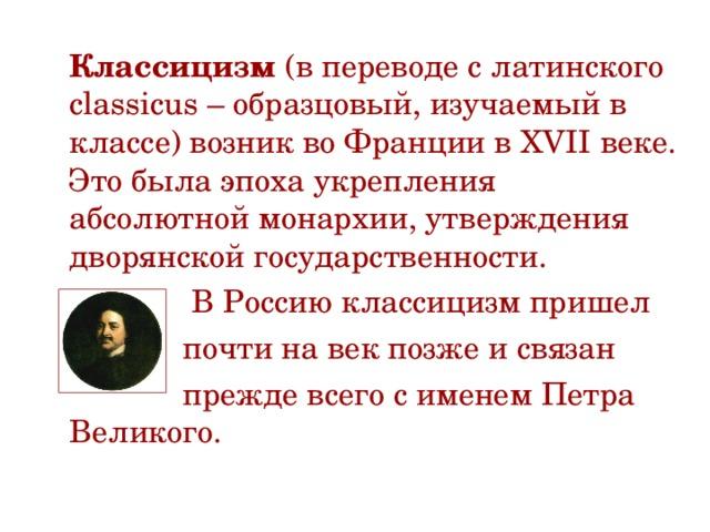 Классицизм (в переводе с латинского classicus – образцовый, изучаемый в классе) возник во Франции в XVII веке. Это была эпоха укрепления абсолютной монархии, утверждения дворянской государственности.  В Россию классицизм пришел  почти на век позже и связан  прежде всего с именем Петра Великого.