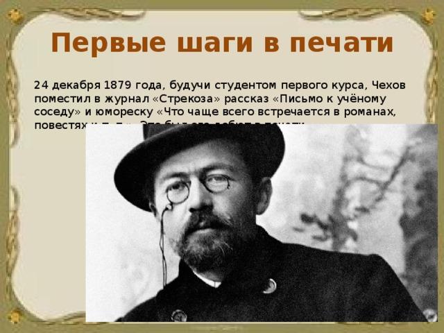 Первые шаги в печати 24 декабря 1879 года, будучи студентом первого курса, Чехов поместил в журнал «Стрекоза» рассказ «Письмо к учёному соседу» и юмореску «Что чаще всего встречается в романах, повестях и т. п.». Это был его дебют в печати.