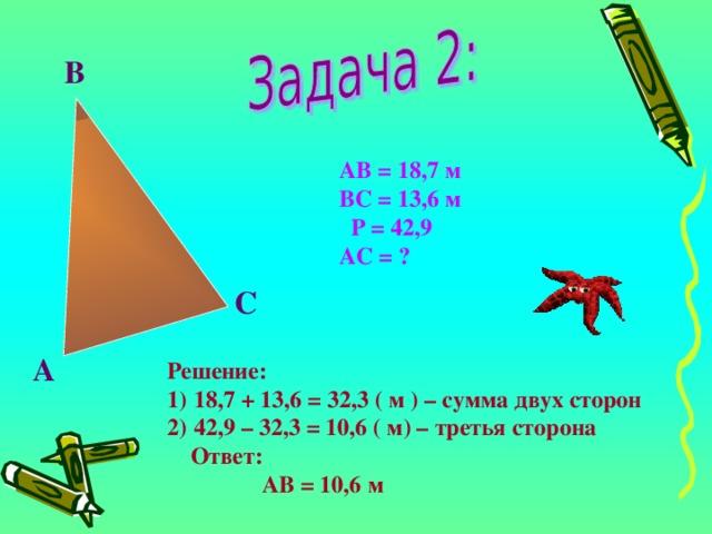 В АВ = 18,7 м ВС = 13,6 м  Р = 42,9 АС = ? С А Решение: 18,7 + 13,6 = 32,3 ( м ) – сумма двух сторон 42,9 – 32,3 = 10,6 ( м) – третья сторона  Ответ:  АВ = 10,6 м